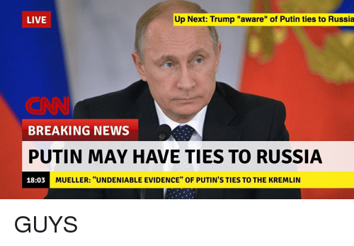 "Funny, News, and Breaking News: LIVE  Up Next: Trump ""aware"" of Putin ties to Russia  ONN  BREAKING NEWS  PUTIN MAY HAVE TIES TO RUSSIA  18:03  MUELLER: ""UNDENIABLE EVIDENCE"" OF PUTIN'S TIES TO THE KREMLIN GUYS"