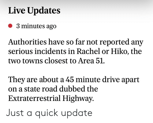 Reddit, Drive, and Live: Live Updates  3 minutes ago  Authorities have so far not reported any  serious incidents in Rachel or Hiko, the  two towns closest to Area 51.  are about a 45 minute drive apart  They  on a state road dubbed the  Extraterrestrial Highway. Just a quick update