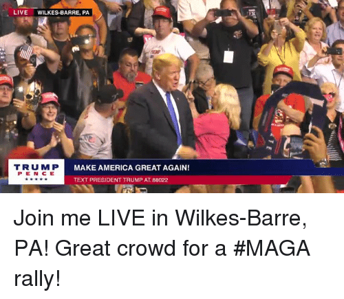 America, join.me, and Live: LIVE WILKES-BARRE, PA  ER  TRUM P  P E N CE  MAKE AMERICA GREAT AGAIN!  TEXT PRESIDENT TRUMP AT 88022 Join me LIVE in Wilkes-Barre, PA! Great crowd for a #MAGA rally!