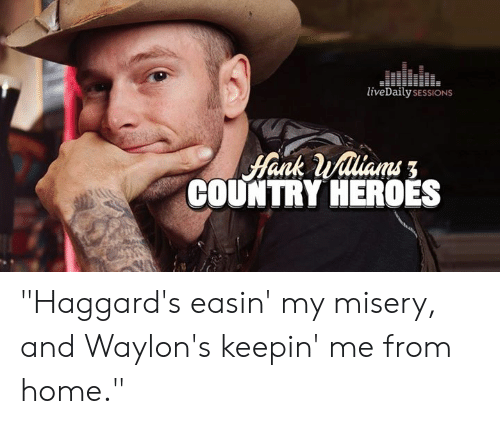 "Memes, Heroes, and Home: liveDailysESSIONS  COUNTRY HEROES ""Haggard's easin' my misery, and Waylon's keepin' me from home."""