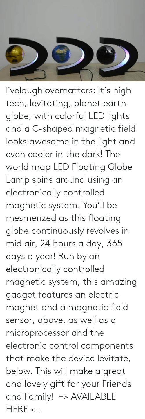Run: livelaughlovematters: It's high tech, levitating, planet earth globe, with colorful LED lights and a C-shaped magnetic field looks awesome in the light and even cooler in the dark! The world map LED Floating Globe Lamp spins around using an electronically controlled magnetic system. You'll be mesmerized as this floating globe continuously revolves in mid air, 24 hours a day, 365 days a year! Run by an electronically controlled magnetic system, this amazing gadget features an electric magnet and a magnetic field sensor, above, as well as a microprocessor and the electronic control components that make the device levitate, below. This will make a great and lovely gift for your Friends and Family!  => AVAILABLE HERE <=