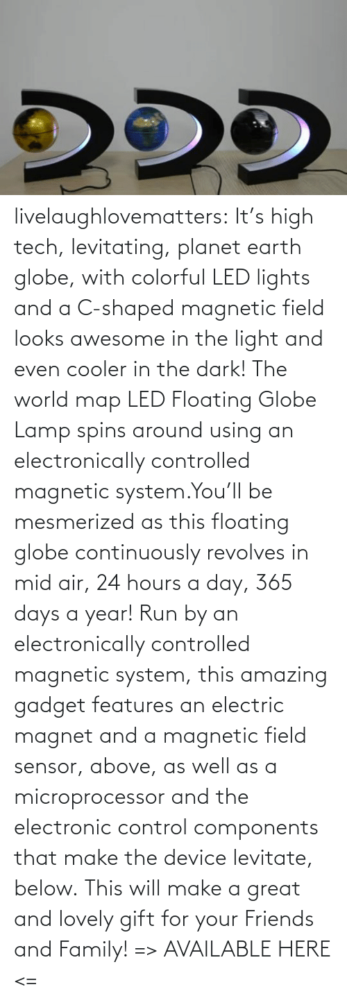 Run: livelaughlovematters:  It's high tech, levitating, planet earth globe, with colorful LED lights and a C-shaped magnetic field looks awesome in the light and even cooler in the dark! The world map LED Floating Globe Lamp spins around using an electronically controlled magnetic system.You'll be mesmerized as this floating globe continuously revolves in mid air, 24 hours a day, 365 days a year! Run by an electronically controlled magnetic system, this amazing gadget features an electric magnet and a magnetic field sensor, above, as well as a microprocessor and the electronic control components that make the device levitate, below. This will make a great and lovely gift for your Friends and Family! => AVAILABLE HERE <=