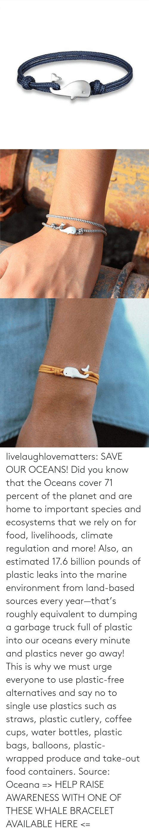 tumblr: livelaughlovematters: SAVE OUR OCEANS!  Did you know that the Oceans cover 71 percent of the planet and are home to important species and ecosystems that we rely on for food, livelihoods, climate regulation and more! Also, an estimated 17.6 billion pounds of plastic leaks into the marine environment from land-based sources every year—that's roughly equivalent to dumping a garbage truck full of plastic into our oceans every minute and plastics never go away! This is why we must urge everyone to use plastic-free alternatives and say no to single use plastics such as straws, plastic cutlery, coffee cups, water bottles, plastic bags, balloons, plastic-wrapped produce and take-out food containers. Source: Oceana => HELP RAISE AWARENESS WITH ONE OF THESE WHALE BRACELET AVAILABLE HERE <=