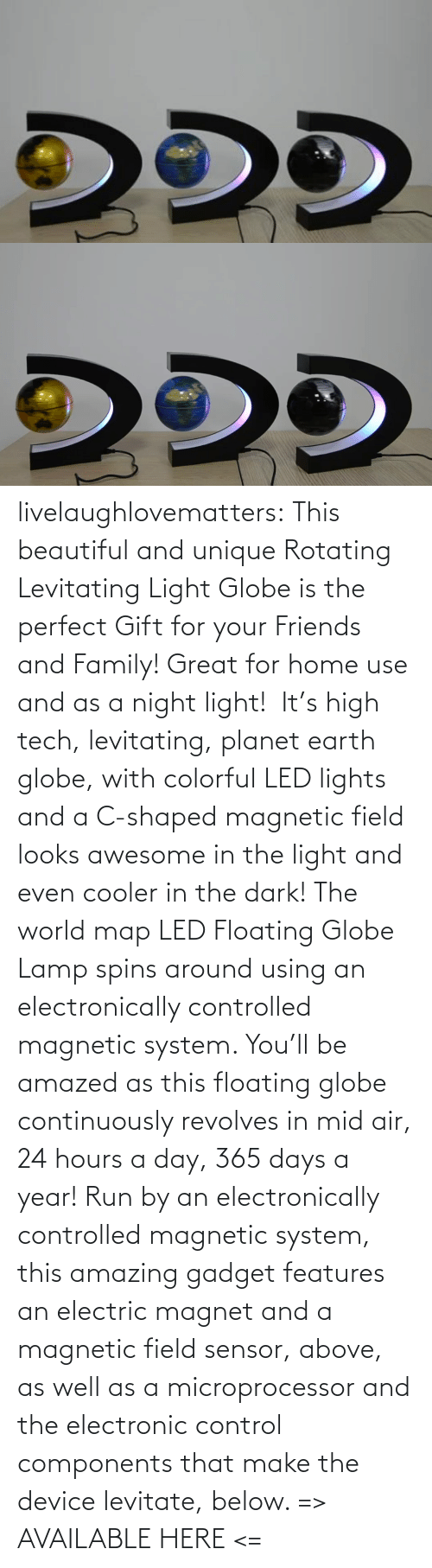 Run: livelaughlovematters: This beautiful and unique Rotating Levitating Light Globe is the perfect Gift for your Friends and Family! Great for home use and as a night light!  It's high tech, levitating, planet earth globe, with colorful LED lights and a C-shaped magnetic field looks awesome in the light and even cooler in the dark! The world map LED Floating Globe Lamp spins around using an electronically controlled magnetic system.  You'll be amazed as this floating globe continuously revolves in mid air, 24 hours a day, 365 days a year! Run by an electronically controlled magnetic system, this amazing gadget features an electric magnet and a magnetic field sensor, above, as well as a microprocessor and the electronic control components that make the device levitate, below.  => AVAILABLE HERE <=