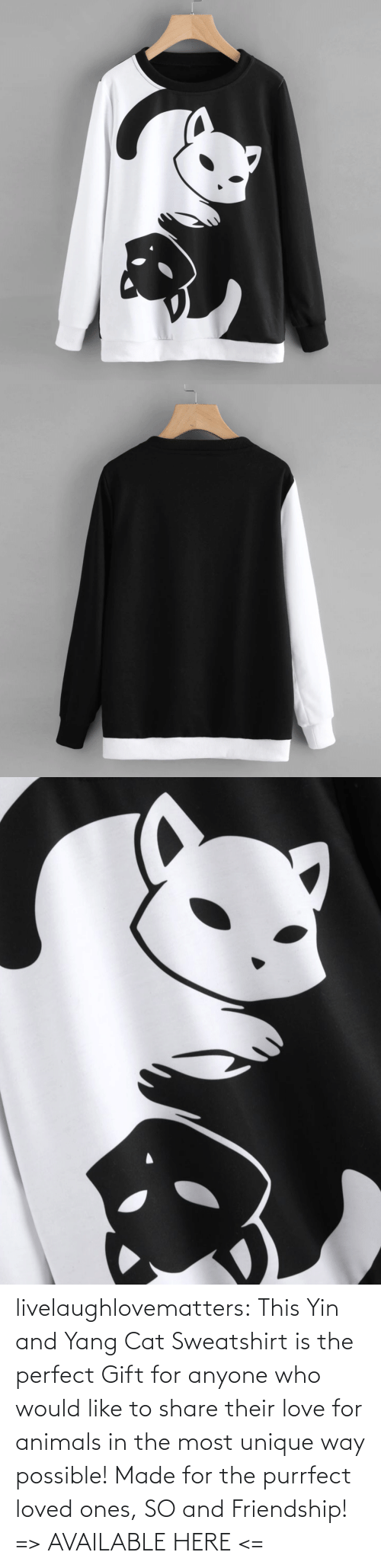 tumblr: livelaughlovematters:  This Yin and Yang Cat Sweatshirt is the perfect Gift for anyone who would like to share their love for animals in the most unique way possible! Made for the purrfect loved ones, SO and Friendship!  => AVAILABLE HERE <=