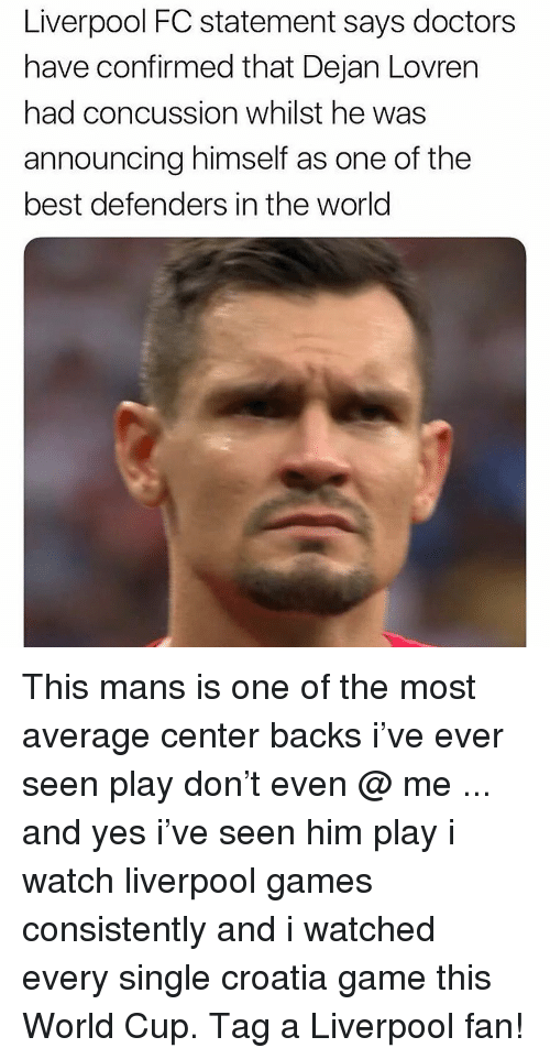 Concussion: Liverpool FC statement says doctors  have confirmed that Dejan Lovren  had concussion whilst he was  announcing himself as one of the  best defenders in the world This mans is one of the most average center backs i've ever seen play don't even @ me ... and yes i've seen him play i watch liverpool games consistently and i watched every single croatia game this World Cup. Tag a Liverpool fan!