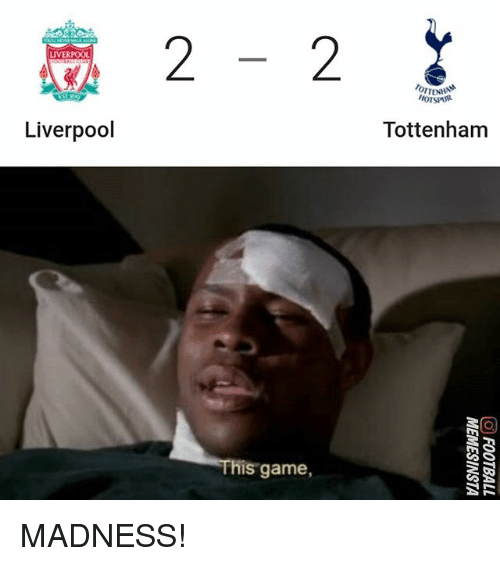 Memes, Liverpool F.C., and Game: LIVERPOOL  OTTEN  HOTSPUR  Tottenham  Liverpool  s game, MADNESS!