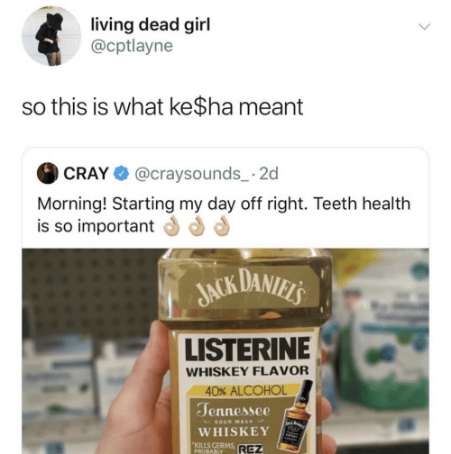 Listerine, Alcohol, and Girl: living dead girl  @cptlayne  so this is what ke$ha meant  @craysounds_ 2  CRAY  Morning! Starting my day off right. Teeth health  is so important  JACK DANIELS  LISTERINE  WHISKEY FLAVOR  40% ALCOHOL  Jennessee  WA BARI  SOUR MASH  WHISKEY  KILLS GERMS  PROBABLY  REZ