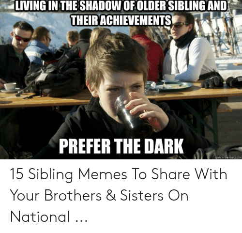 Sibling Memes: LIVING IN THE SHADOW OFOLDER SIBLING AND  THEIRACHIEVEMENTSE  PREFER THE DARK  quic eme.com 15 Sibling Memes To Share With Your Brothers & Sisters On National ...