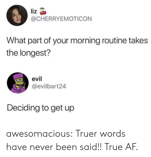 morning routine: liz  @CHERRYEMOTICON  What part of your morning routine takes  the longest?  evil  @evilbart24  Deciding to get up awesomacious:  Truer words have never been said!! True AF.