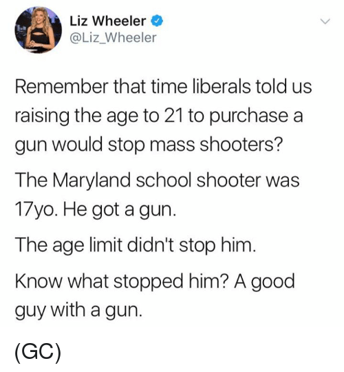 Memes, School, and Shooters: Liz Wheeler  @Liz_Wheeler  Remember that time liberals told us  raising the age to 21 to purchase a  gun would stop mass shooters?  The Maryland school shooter was  17yo. He got a gun.  The age limit didn't stop him  Know what stopped him? A good  guy with a gun. (GC)