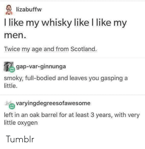 Tumblr, Oxygen, and Scotland: lizabuffw  I like my whisky like I like my  men  Twice my age and from Scotland  鵩gap-var-ginnunga  yougaspinga  smoky, full-bodied and leaves you gasping a  little.  varyingdegreesofawesome  left in an oak barrel for at least 3 years, with very  little oxygen Tumblr