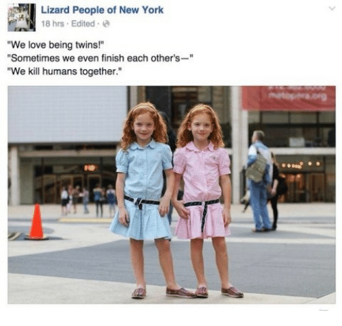 "Love, New York, and Twins: Lizard People of New York  18 hrs Edited  ""We love being twins!""  ""Sometimes we even finish each other's-""  ""We kill humans together.""  ее"
