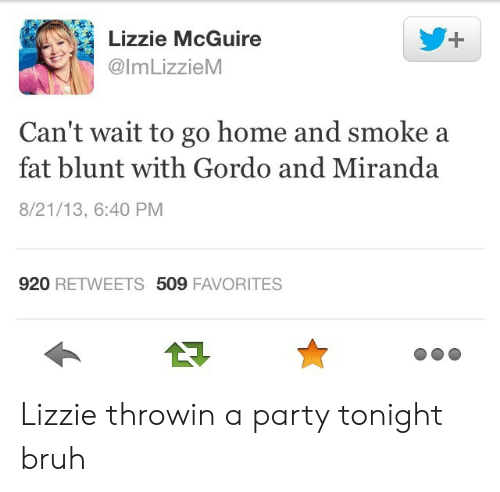 lizzie mcguire: Lizzie McGuire  @lmLizzieM  Can't wait to go home and smoke a  fat blunt with Gordo and Miranda  8/21/13, 6:40 PM  920 RETWEETS 509 FAVORITES Lizzie throwin a party tonight bruh