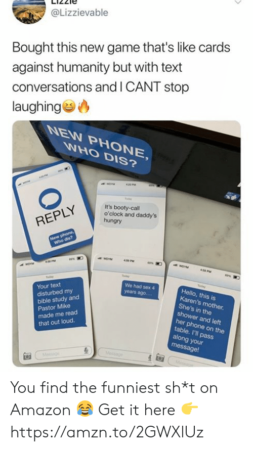 Amazon, Booty, and Cards Against Humanity: @Lizzievable  Bought this new game that's like cards  against humanity but with text  conversations and I CANT stop  laughing  WHO DIS?  6N  WoV  420 PM  It's booty-call  o'clock and daddy's  hungry  REPLY  New phone,  Who dis?  aWOVM  eas  WOYM  400 PM  y  We had sex 4  Hello, this is  Karen's mother  She's in the  shower and left  her phone on the  table. I'll pass  along your  message!  Your text  years ago....  disturbed my  bible study and  Pastor Mike  made me read  that out loud.  Message  Mesge You find the funniest sh*t on Amazon 😂 Get it here 👉 https://amzn.to/2GWXlUz