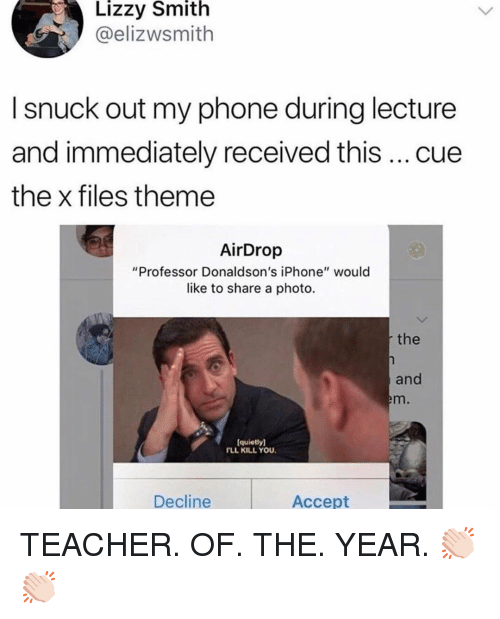 """Funny, Iphone, and Phone: Lizzy Smith  @elizwsmith  I snuck out my phone during lecture  and immediately received this cue  the x files theme  AirDrop  """"Professor Donaldson's iPhone"""" would  like to share a photo.  the  and  m.  quietly]  TLL KILL YOU  Decline  Accept TEACHER. OF. THE. YEAR. 👏🏻👏🏻"""