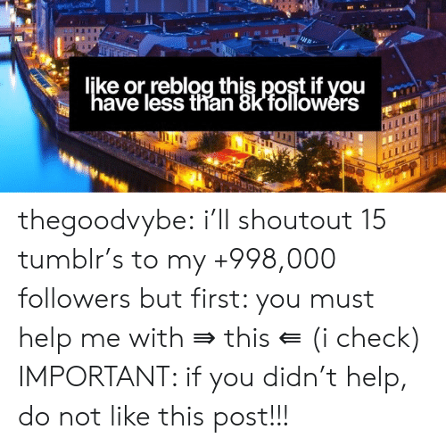 """Tumblr, Blog, and Help: ljke or,reblog this post if you  """"have less than 8kfollowers  w thegoodvybe:  i'll shoutout 15 tumblr's to my +998,000 followers but first: you must help me with ⇛ this ⇚ (i check) IMPORTANT: if you didn't help, do not like this post!!!"""