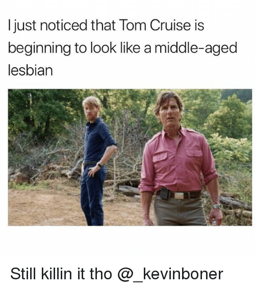 Funny, Meme, and Tom Cruise: ljust noticed that Tom Cruise is  beginning to look like a middle-aged  lesbian Still killin it tho @_kevinboner