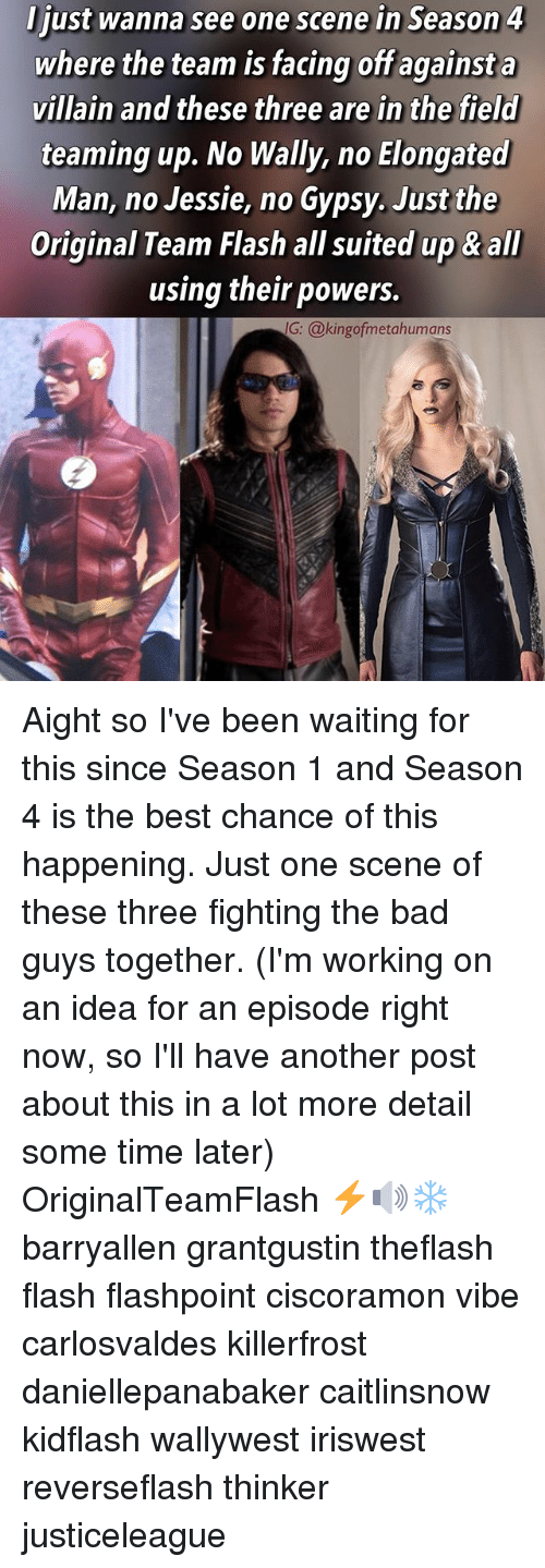 Bad, Memes, and Best: ljust wanna see one scene in Season 4  where the team is facing off against a  villain and these three are in the field  teaming up. No Wally, no Elongated  Man, no Jessie, no Gypsy. Just the  Original Team Flash all suited up & all  using their powers.  G: @kingofmetahumans Aight so I've been waiting for this since Season 1 and Season 4 is the best chance of this happening. Just one scene of these three fighting the bad guys together. (I'm working on an idea for an episode right now, so I'll have another post about this in a lot more detail some time later) OriginalTeamFlash ⚡️🔊❄️ barryallen grantgustin theflash flash flashpoint ciscoramon vibe carlosvaldes killerfrost daniellepanabaker caitlinsnow kidflash wallywest iriswest reverseflash thinker justiceleague