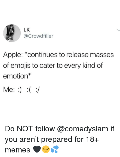 """Apple, Memes, and Emojis: LK  @Crowdfiller  Apple: """"continues to release masses  of emojis to cater to every kind of  emotion*  Me: Do NOT follow @comedyslam if you aren't prepared for 18+ memes 🖤😏💦"""