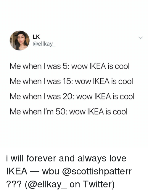Ikea, Love, and Memes: LK  @ellkay_  Me when I was 5: wow IKEA is cool  Me when I was 15: wow IKEA is cool  Me when I was 20: wow IKEA is cool  Me when I'm 50: wOw IKEA is cool i will forever and always love IKEA — wbu @scottishpatterr ??? (@ellkay_ on Twitter)