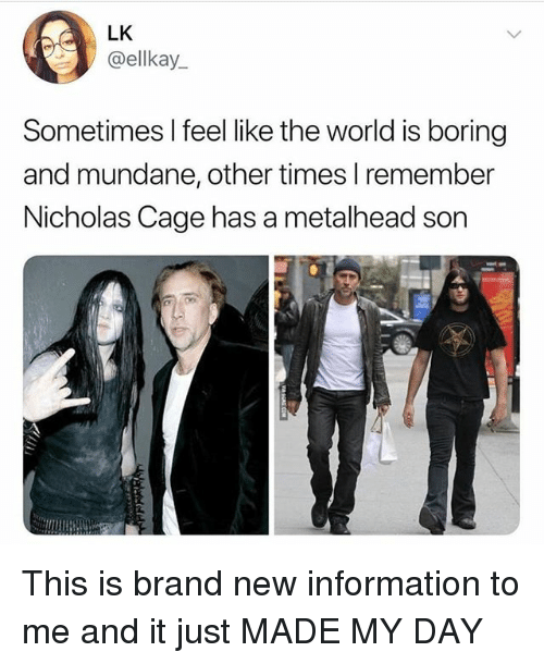 Information, World, and Girl Memes: LK  ellkay.  Sometimes I feel like the world is boring  and mundane, other times lremember  Nicholas Cage has a metalhead son This is brand new information to me and it just MADE MY DAY