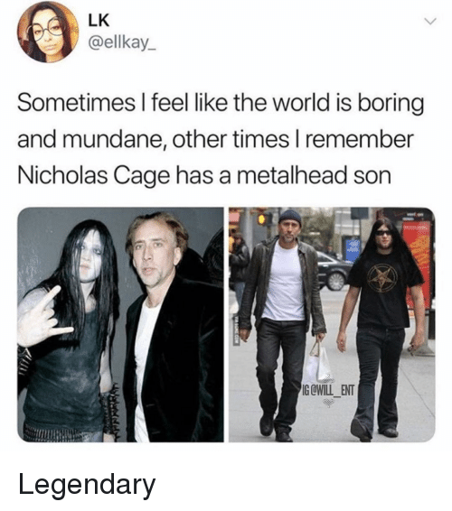 Memes, World, and 🤖: LK  @ellkay  Sometimes I feel like the world is boring  and mundane, other times l remember  Nicholas Cage has a metalhead son  G@WILL ENT Legendary
