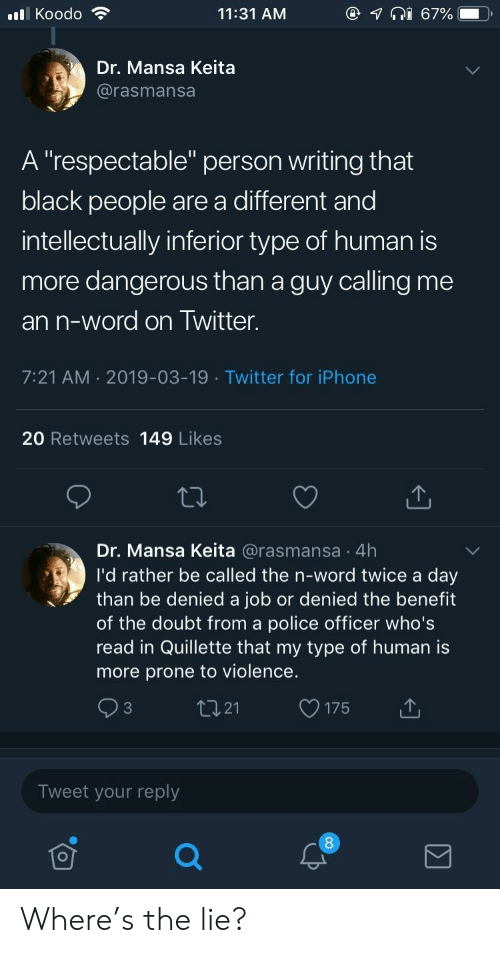 """Iphone, Police, and Twitter: @  lKoodo  11:31 AM  67%  Dr. Mansa Keita  @rasmansa  A """"respectable"""" person writing that  black people are a different and  intellectually inferior type of human is  more dangerous than a guy calling me  an n-word on Twitter.  7:21 AM 2019-03-19 Twitter for iPhone  20 Retweets 149 Likes  Dr. Mansa Keita @rasmansa 4h  I'd rather be called the n-word twice a day  than be denied a job or denied the benefit  of the doubt from a police officer who's  read in Quillette that my type of human is  more prone to violence.  tI21  C3  175  Tweet your reply Where's the lie?"""