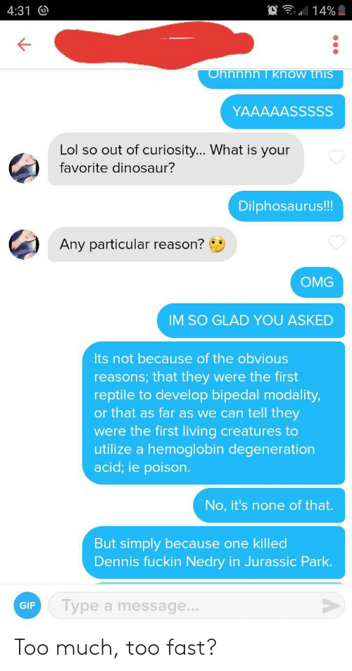 Dinosaur, Gif, and Jurassic Park: ll 14%  4:31  Ohnhhh | know this  YAAAAASSSSS  Lol so out of curiosity... What is your  favorite dinosaur?  Dilphosaurus!!!  Any particular reason?  OMG  IM SO GLAD YOU ASKED  Its not because of the obvious  reasons; that they were the first  reptile to develop bipedal modality,  or that as far as we can tell they  were the first living creatures to  utilize a hemoglobin degeneration  acid; ie poison.  No, it's none of that.  But simply because one killed  Dennis fuckin Nedry in Jurassic Park.  V  Type a message...  GIF Too much, too fast?