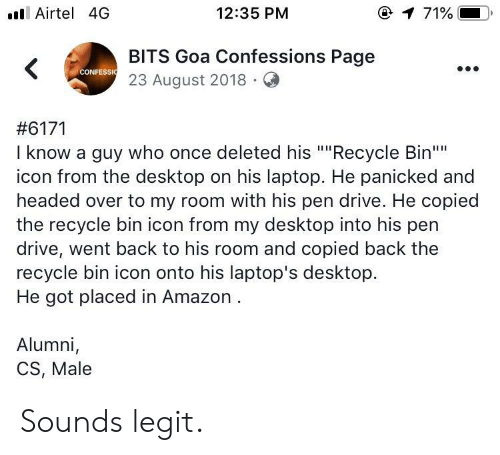 "Amazon, Drive, and Laptop: ll Airtel 4G  12:35 PM  @  71%.  BITS Goa Confessions Page  23 August 2018.Q  CONFESSI  #6171  I know a guy who once deleted his """"Recycle Bin""  icon from the desktop on his laptop. He panicked and  headed over to my room with his pen drive. He copied  the recycle bin icon from my desktop into his pen  drive, went back to his room and copied back the  recycle bin icon onto his laptop's desktop.  He got placed in Amazon  Alumni,  CS, Male Sounds legit."