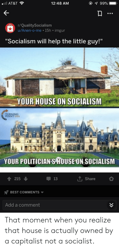 """At&t, Best, and Help: ll AT&T  @ 1 99%  12:48 AM  r/QualitySocialism  u/Anen-o-me 15h imgur  """"Socialism will help the little guy!""""  YOUR HOUSE ON SOCIALISM  TURNING  POINT USA  YOUR POLITICIAN'S HOUSE ON SOCIALISM  215  13  Share  BEST COMMENTS  Add a comment  >» That moment when you realize that house is actually owned by a capitalist not a socialist."""