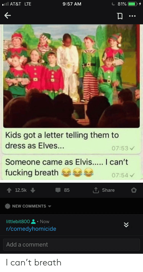 Fucking, At&t, and Dress: ll AT&T LTE  9:57 AM  81%  Kids got a letter telling them to  dress as Elves...  07:53  Someone came as Elvis.... I can't  fucking breath  07:54  T, Share  12.5k  85  NEW COMMENTS  littlebit800  Now  r/comedyhomicide  Add a comment  > I can't breath