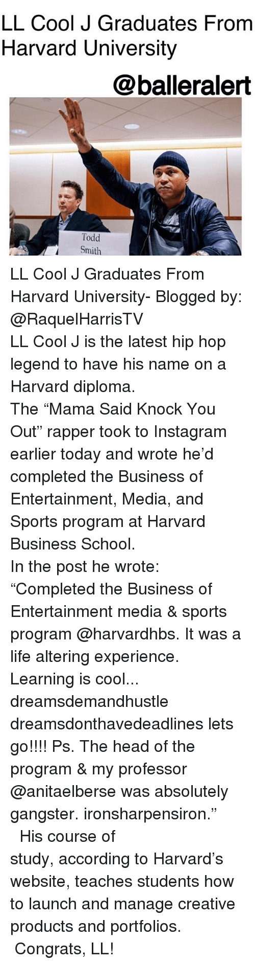 """Head, Instagram, and Life: LL Cool J Graduates From  Harvard University  @balleralert  Todd  Smith LL Cool J Graduates From Harvard University- Blogged by: @RaquelHarrisTV ⠀⠀⠀⠀⠀⠀⠀⠀⠀ ⠀⠀⠀⠀⠀⠀⠀⠀⠀ LL Cool J is the latest hip hop legend to have his name on a Harvard diploma. ⠀⠀⠀⠀⠀⠀⠀⠀⠀ ⠀⠀⠀⠀⠀⠀⠀⠀⠀ The """"Mama Said Knock You Out"""" rapper took to Instagram earlier today and wrote he'd completed the Business of Entertainment, Media, and Sports program at Harvard Business School. ⠀⠀⠀⠀⠀⠀⠀⠀⠀ ⠀⠀⠀⠀⠀⠀⠀⠀⠀ In the post he wrote: """"Completed the Business of Entertainment media & sports program @harvardhbs. It was a life altering experience. Learning is cool... dreamsdemandhustle dreamsdonthavedeadlines lets go!!!! Ps. The head of the program & my professor @anitaelberse was absolutely gangster. ironsharpensiron."""" ⠀⠀⠀⠀⠀⠀⠀⠀⠀ ⠀⠀⠀⠀⠀⠀⠀⠀⠀ His course of study, according to Harvard's website, teaches students how to launch and manage creative products and portfolios. ⠀⠀⠀⠀⠀⠀⠀⠀⠀ ⠀⠀⠀⠀⠀⠀⠀⠀⠀ Congrats, LL!"""