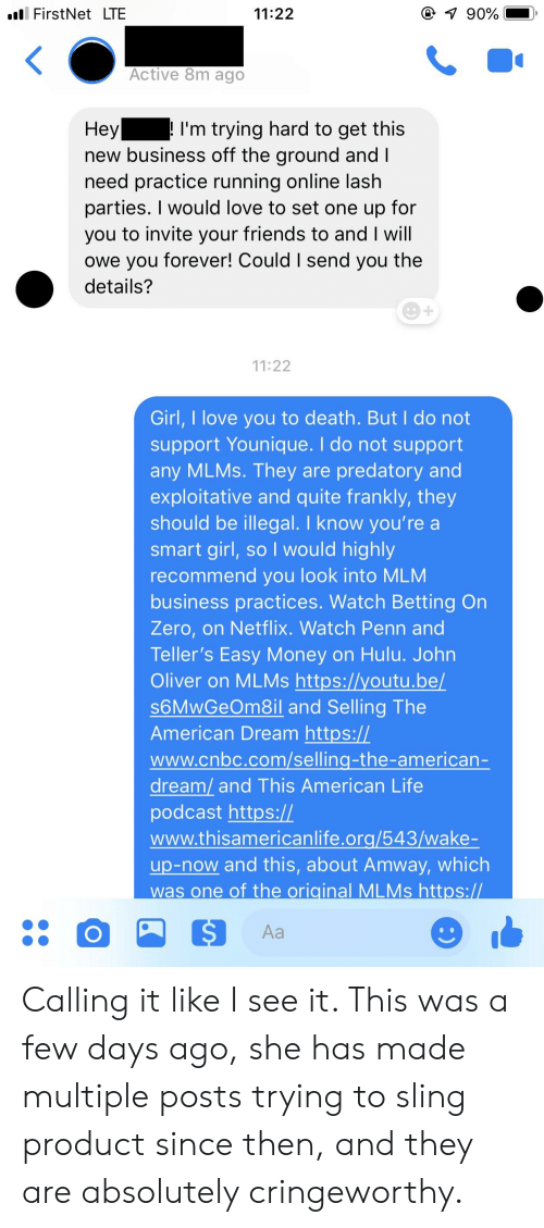 Friends, Hulu, and Life: ll FirstNet LTE  11:22  Active 8m ago  I'm trying hard to get this  new business off the ground and  need practice running online lash  parties. I would love to set one up for  you to invite your friends to and I will  owe you forever! Could I send you the  details?  11:22  Girl, I love you to death. But I do not  support Younique. I do not support  any MLMs. They are predatory and  exploitative and quite frankly, they  should be illegal. I know you're a  smart girl, so I would highly  recommend you look into MLM  business practices. Watch Betting On  Zero, on Netflix. Watch Penn and  Teller's Easy Money on Hulu. John  Oliver on MLMs https://youtu.be/  S6MwGeOm8il and Selling The  American Dream https://  www.cnbc.com/selling-the-americarn  dream/ and This American Life  podcast https://  www.thisamericanlife.ora/543/wake-  up-now and this, about Amway, which  was one of the original MLMs https: Calling it like I see it. This was a few days ago, she has made multiple posts trying to sling product since then, and they are absolutely cringeworthy.