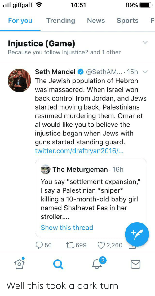 """Guns, News, and Sports: ll giffgaff  14:51  89%  For you  Trending  News  Sports  F  Injustice (Game)  Because you follow Injustice2 and 1 other  @SethAM... 15h  The Jewish population of Hebron  Seth Mandel  was massacred. When Israel won  back control from Jordan, and Jews  started moving back, Palestinians  resumed murdering them. Omar et  al would like you to believe the  injustice began when Jews with  guns started standing guard.  twitter.com/draftryan2016/...  The Meturgeman 16h  You say """"settlement expansion,""""  I say a Palestinian *sniper*  killing a 10-month-old baby girl  named Shalhevet Pas in her  stroller..  Show this thread  669 11  2,260  50 Well this took a dark turn"""