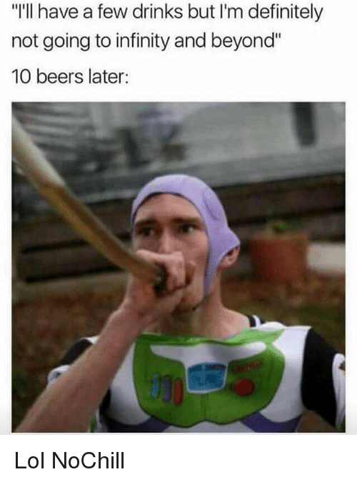 "Definitely, Funny, and Lol: ""'ll have a few drinks but I'm definitely  not going to infinity and beyond""  10 beers later: Lol NoChill"
