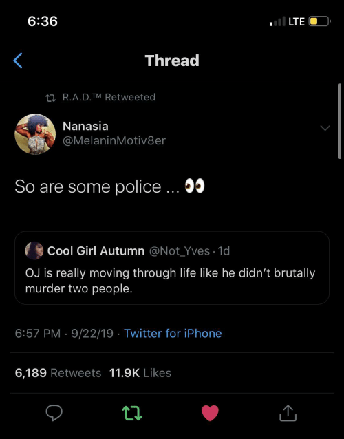 Iphone 6: ll LTE  6:36  Thread  27 R.A.D.TM Retweeted  Nanasia  @MelaninMotiv8er  So are some police ... 05  Cool Girl Autumn @Not_Yves · 1d  OJ is really moving through life like he didn't brutally  murder two people.  6:57 PM · 9/22/19 · Twitter for iPhone  6,189 Retweets 11.9K Likes