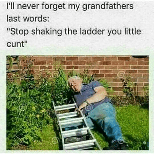 """Cunt, Last Words, and Never: 'll never forget my grandfathers  last words:  """"Stop shaking the ladder you little  cunt"""""""