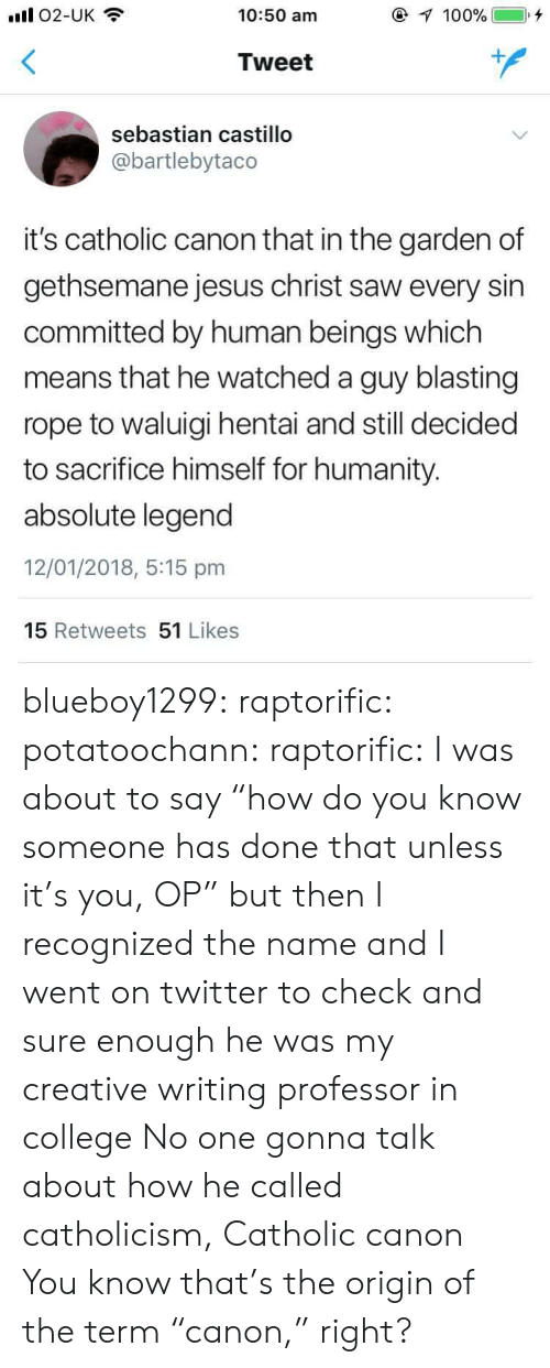 """Recognized: ll O2-UK  10:50 am  @  """"100%)  ), +  Tweet  sebastian castillo  @bartlebytaco  it's catholic canon that in the garden of  gethsemane jesus christ saw every sin  committed by human beings which  means that he watched a guy blasting  rope to waluigi hentai and still decided  to sacrifice himself for humanity  absolute legend  12/01/2018, 5:15 pm  15 Retweets 51 Likes blueboy1299:  raptorific:  potatoochann:  raptorific: I was about to say """"how do you know someone has done that unless it's you, OP"""" but then I recognized the name and I went on twitter to check and sure enough he was my creative writing professor in college   No one gonna talk about how he called catholicism, Catholic canon  You know that's the origin of the term""""canon,"""" right?"""