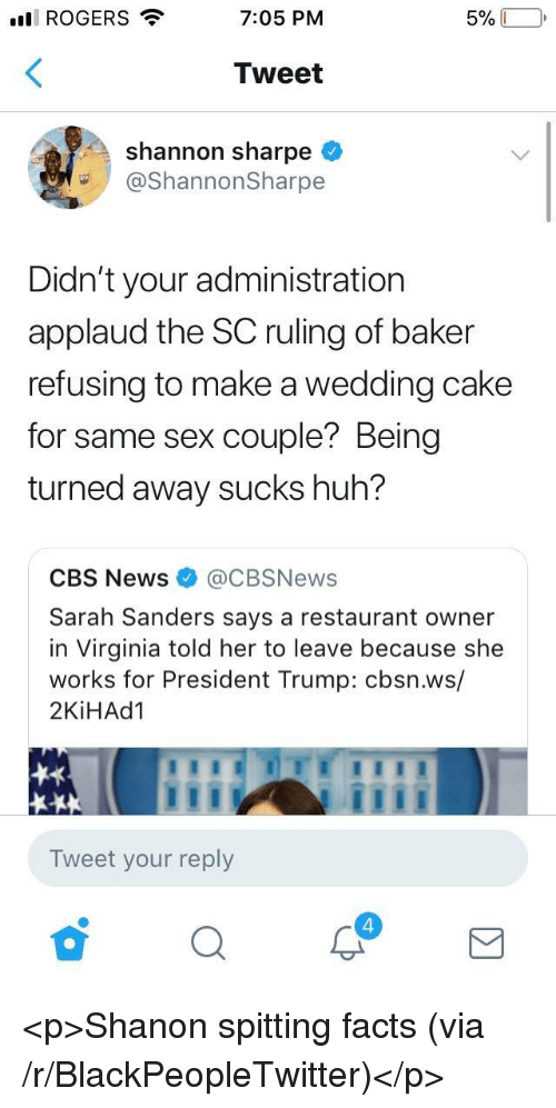 Blackpeopletwitter, Facts, and Huh: ll ROGERS  7:05 PM  Tweet  shannon sharpe <  @ShannonSharpe  Didn't your administration  applaud the SC ruling of baker  refusing to make a wedding cake  for same sex couple? Being  turned away sucks huh?  CBS News@CBSNews  Sarah Sanders says a restaurant owner  in Virginia told her to leave because she  works for President Trump: cbsn.ws/  2KİHAd1  Tweet your reply  4 <p>Shanon spitting facts (via /r/BlackPeopleTwitter)</p>