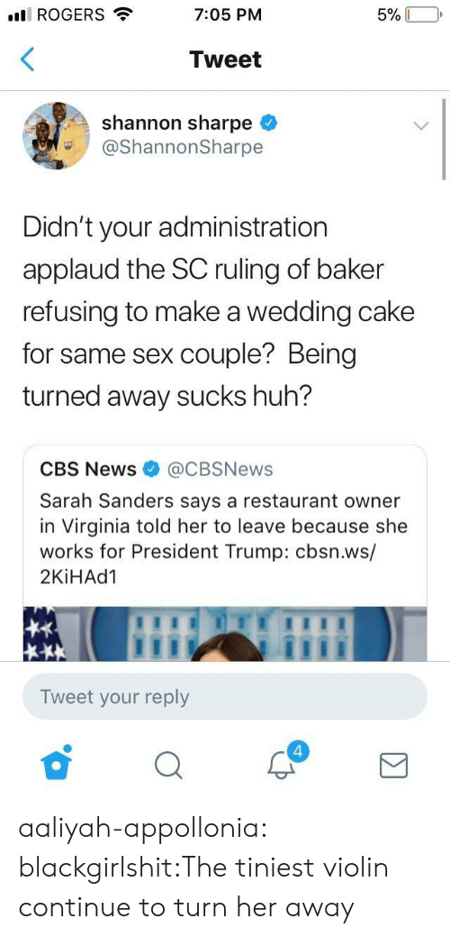 Huh, News, and Sex: ll ROGERS  7:05 PM  Tweet  shannon sharpe <  @ShannonSharpe  Didn't your administration  applaud the SC ruling of baker  refusing to make a wedding cake  for same sex couple? Being  turned away sucks huh?  CBS News@CBSNews  Sarah Sanders says a restaurant owner  in Virginia told her to leave because she  works for President Trump: cbsn.ws/  2KİHAd1  Tweet your reply  4 aaliyah-appollonia:  blackgirlshit:The tiniest violin continue to turn her away