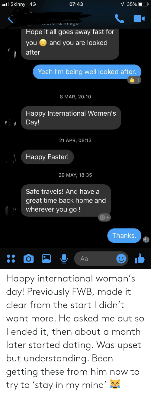 Dating, Easter, and Skinny: ll Skinny 4G  1 35%  07:43  Hope it all goes away fast for  and you are looked  you  after  Yeah I'm being well looked after.  8 MAR, 20:10  Happy International Women's  Day!  21 APR, 08:13  Наpрy Easter!  29 MAY, 18:35  Safe travels! And have a  great time back home and  wherever you go!  Thanks.  Aa Happy international woman's day! Previously FWB, made it clear from the start I didn't want more. He asked me out so I ended it, then about a month later started dating. Was upset but understanding. Been getting these from him now to try to 'stay in my mind' ?