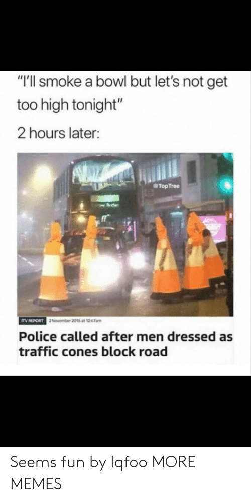 "cones: ""'ll smoke a bowl but let's not get  too high tonight""  2 hours later:  @TopTree  November 2015 at 1047am  Police called after men dressed as  traffic cones block road Seems fun by Iqfoo MORE MEMES"