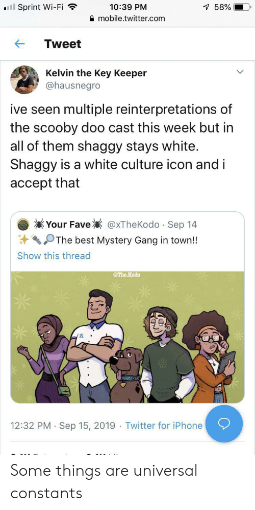 wi-fi: ll Sprint Wi-Fi  10:39 PM  7 58%  mobile.twitter.com  Tweet  Kelvin the Key Keeper  @hausnegro  ive seen multiple reinterpretations of  the scooby doo cast this week but in  all of them shaggy stays white.  Shaggy is a white culture icon and i  accept that  Your Fave  @xTheKodo Sep 14  .  The best Mystery Gang in town!!  Show this thread  @The Kodo  12:32 PM Sep 15, 2019 Twitter for iPhone  . Some things are universal constants