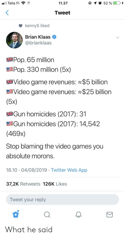 Pop, Twitter, and Video Games: ll Telia FI  11.37  52 %  Tweet  kennyS liked  Brian Klaas  @brianklaas  Pop. 65 million  Pop. 330 million (5x)  Video game revenues: $5 billion  Video game revenues: $25 billion  (5x)  Gun homicides (2017): 31  Gun homicides (2017): 14,542  (469x)  Stop blaming the video games you  absolute morons.  18.10 04/08/2019 Twitter Web App  37,2K Retweets 126K Likes  Tweet your reply What he said