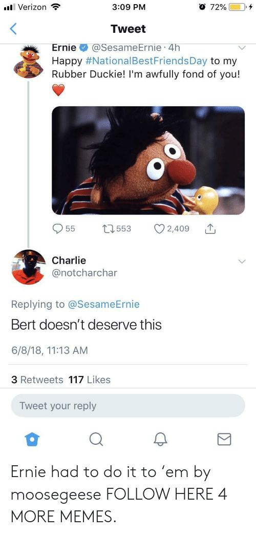 Charlie, Dank, and Memes: ll Verizon  3:09 PM  O 72%00+  Tweet  Ernie@SesameErnie 4h  Happy #NationalBestFriendsDay to my  Rubber Duckie! I'm awfully fond of you!  Charlie  @notcharchar  Replying to @SesameErnie  Bert doesn't deserve this  6/8/18, 11:13 AM  3 Retweets 117 Likes  Tweet your reply Ernie had to do it to 'em by moosegeese FOLLOW HERE 4 MORE MEMES.