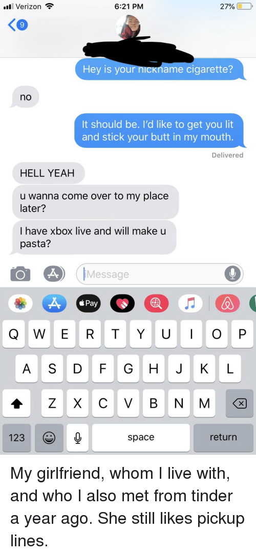 xbox live: ll Verizon  6:21 PM  27% (1-0,  9  Hey is your n  name cigarette?  no  It should be. I'd like to get you lit  and stick your butt in my mouth.  Delivered  HELL YEAH  u wanna come over to my place  later?  I have xbox live and will make u  pasta?  Message  á Pay  Q W E R T YO P  A S D FG H J K L  123  space  return My girlfriend, whom I live with, and who I also met from tinder a year ago. She still likes pickup lines.