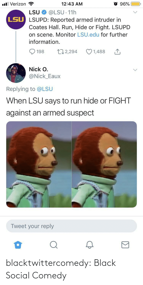 Information: ll Verizon  96%  12:43 AM  LSU  @LSU 11h  LSU LSUPD: Reported armed intruder in  Coates Hall. Run, Hide or Fight. LSUPD  on scene. Monitor LSU.edu for further  information.  172,294  1,488  198  Nick O.  @Nick_Eaux  Replying to @LSU  When LSU says to run hide or FIGHT  against an armed suspect  Tweet your reply blacktwittercomedy:  Black Social Comedy