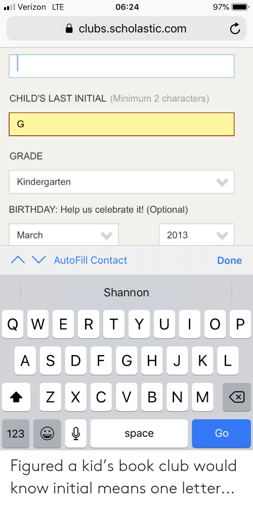 Birthday, Club, and Verizon: ll Verizon LTE  06:24  97%  clubs.scholastic.com  CHILD'S LAST INITIAL (Minimum 2 characters)  G  GRADE  Kindergarten  BIRTHDAY: Help us celebrate it! (Optional)  March  2013  AutoFill Contact  Done  Shannon  QWE  O P  R T  YU  AS  F  GH  KL  J  CVB  ZX  NM  Go  123  space Figured a kid's book club would know initial means one letter...