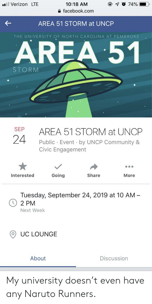 Community, Facebook, and Naruto: ll Verizon LTE  1O 74%  10:18 AM  facebook.com  AREA 51 STORM at UNCP  THE UNIVERSITY OF NORTH CAROLINA AT PEMBROKE  AREA 51  STORM  SEP  AREA 51 STORM at UNCP  24  Public Event by UNCP Community &  Civic Engagement  Going  Share  Interested  More  Tuesday, September 24, 2019 at 10 AM-  2 PM  Next Week  UC LOUNGE  About  Discussion My university doesn't even have any Naruto Runners.
